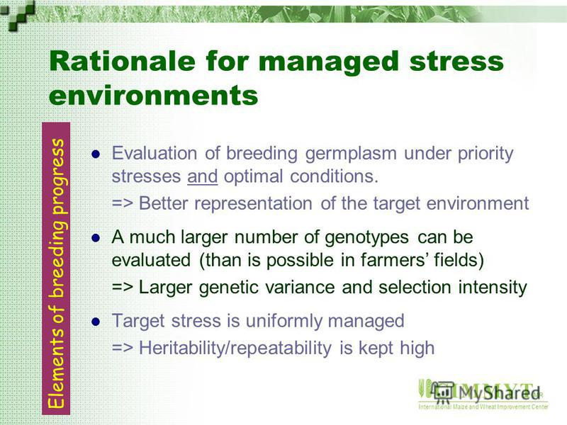 C I M M Y T MR International Maize and Wheat Improvement Center Rationale for managed stress environments Evaluation of breeding germplasm under priority stresses and optimal conditions. => Better representation of the target environment A much large