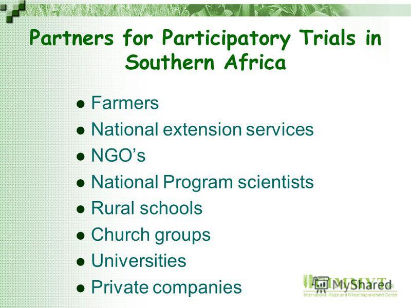 C I M M Y T MR International Maize and Wheat Improvement Center Farmers National extension services NGOs National Program scientists Rural schools Church groups Universities Private companies Partners for Participatory Trials in Southern Africa