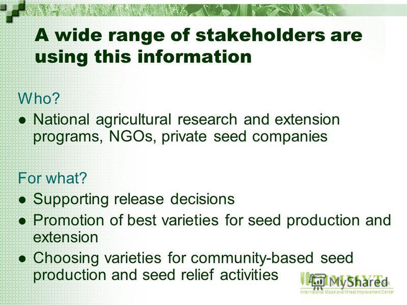 C I M M Y T MR International Maize and Wheat Improvement Center A wide range of stakeholders are using this information Who? National agricultural research and extension programs, NGOs, private seed companies For what? Supporting release decisions Pr