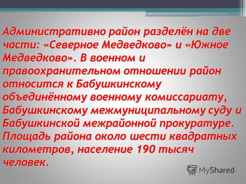 Административно район разделён на две части: «Северное Медведково» и «Южное Медведково». В военном и правоохранительном отношении район относится к Бабушкинскому объединённому военному комиссариату, Бабушкинскому межмуниципальному суду и Бабушкинской