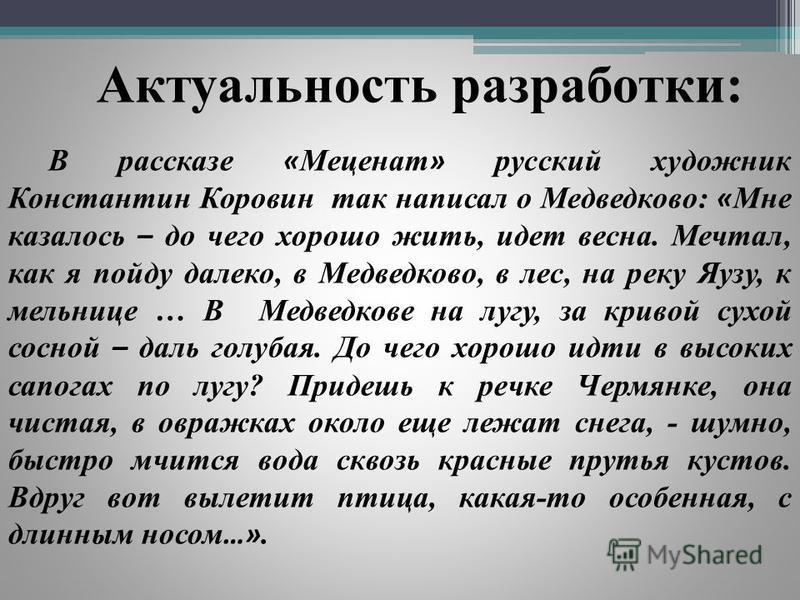 Актуальность разработки: В рассказе « Меценат » русский художник Константин Коровин так написал о Медведково: « Мне казалось – до чего хорошо жить, идет весна. Мечтал, как я пойду далеко, в Медведково, в лес, на реку Яузу, к мельнице … В Медведкове н
