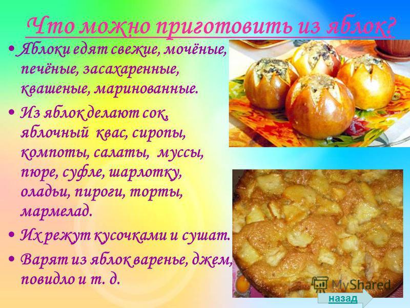 Что можно приготовить из яблок? Яблоки едят свежие, мочёные, печёные, засахаренные, квашеные, маринованные. Из яблок делают сок, яблочный квас, сиропы, компоты, салаты, муссы, пюре, суфле, шарлотку, оладьи, пироги, торты, мармелад. Их режут кусочками