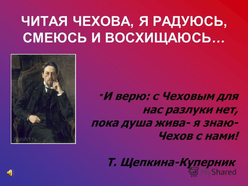 ЧИТАЯ ЧЕХОВА, Я РАДУЮСЬ, СМЕЮСЬ И ВОСХИЩАЮСЬ…  И верю: с Чеховым для нас разлуки нет, пока душа жива- я знаю- Чехов с нами! Т. Щепкина-Куперник