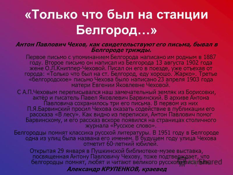 «Только что был на станции Белгород…» Антон Павлович Чехов, как свидетельствуют его письма, бывал в Белгороде трижды. Первое письмо с упоминанием Белгорода написано им родным в 1887 году. Второе письмо он написал из Белгорода 13 августа 1902 года жен