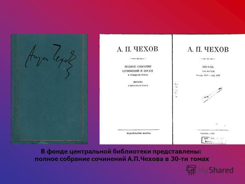 В фонде центральной библиотеки представлены: полное собрание сочинений А.П.Чехова в 30-ти томах