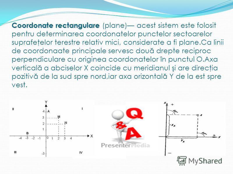 Coordonate rectangulare Coordonate rectangulare (plane) acest sistem este folosit pentru determinarea coordonatelor punctelor sectoarelor suprafeţelor terestre relativ mici, considerate a fi plane.Ca linii de coordonaate principale servesc dou ă drep