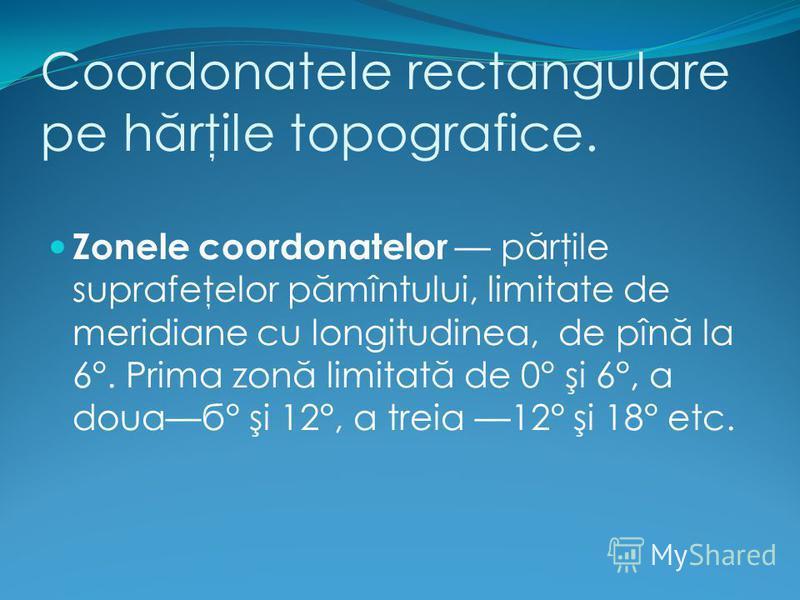 Coordonatele rectangulare pe h ă rţile topografice. Zonele coordonatelor p ă rţile suprafeţelor p ă mîntului, limitate de meridiane cu longitudinea, de pîn ă la 6°. Prima zon ă limitat ă de 0° şi 6°, a douaб° şi 12°, a treia 12° şi 18° etc.