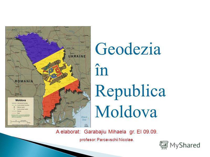 A elaborat: Garabajiu Mihaela gr. EI 09.09. profesor: Parcevschii Nicolae. Geodezia în Republica Moldova