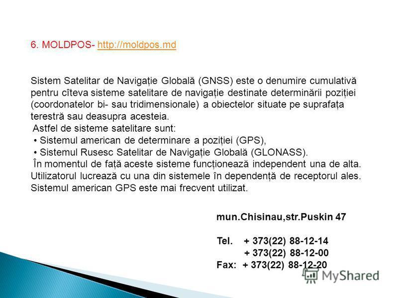 6. MOLDPOS- http://moldpos.mdhttp://moldpos.md Sistem Satelitar de Navigaţie Globală (GNSS) este o denumire cumulativă pentru cîteva sisteme satelitare de navigaţie destinate determinării poziţiei (coordonatelor bi- sau tridimensionale) a obiectelor