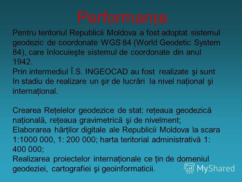 Performane Pentru teritoriul Republicii Moldova a fost adoptat sistemul geodezic de coordonate WGS 84 (World Geodetic System 84), care înlocuieşte sistemul de coordonate din anul 1942. Prin intermediul Î.S. INGEOCAD au fost realizate şi sunt în stadi