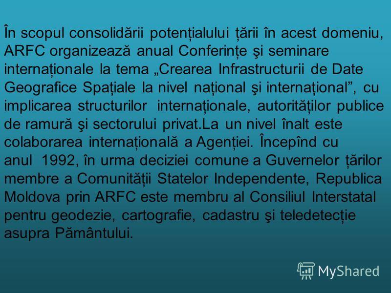 În scopul consolidării potenţialului ţării în acest domeniu, ARFC organizează anual Conferinţe şi seminare internaţionale la tema Crearea Infrastructurii de Date Geografice Spaţiale la nivel naţional şi internaţional, cu implicarea structurilor inter