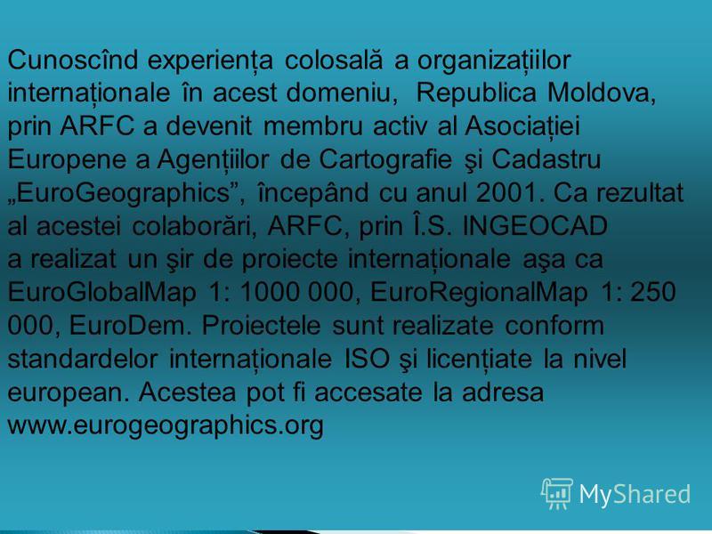 Cunoscînd experienţa colosală a organizaţiilor internaţionale în acest domeniu, Republica Moldova, prin ARFC a devenit membru activ al Asociaţiei Europene a Agenţiilor de Cartografie şi Cadastru EuroGeographics, începând cu anul 2001. Ca rezultat al