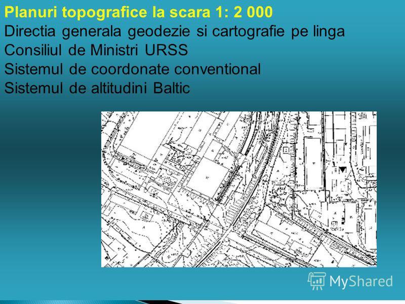 Planuri topografice la scara 1: 2 000 Directia generala geodezie si cartografie pe linga Consiliul de Ministri URSS Sistemul de coordonate conventional Sistemul de altitudini Baltic