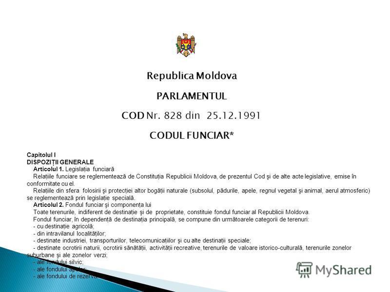 Republica Moldova PARLAMENTUL COD Nr. 828 din 25.12.1991 CODUL FUNCIAR* Capitolul I DISPOZIŢII GENERALE Articolul 1. Legislaţia funciară Relaţiile funciare se reglementează de Constituţia Republicii Moldova, de prezentul Cod şi de alte acte legislati