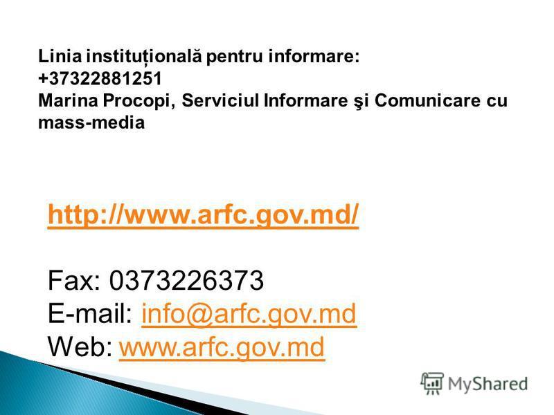 Linia instituţională pentru informare: +37322881251 Marina Procopi, Serviciul Informare şi Comunicare cu mass-media http://www.arfc.gov.md/ Fax: 0373226373 E-mail: info@arfc.gov.md Web: www.arfc.gov.mdinfo@arfc.gov.mdwww.arfc.gov.md