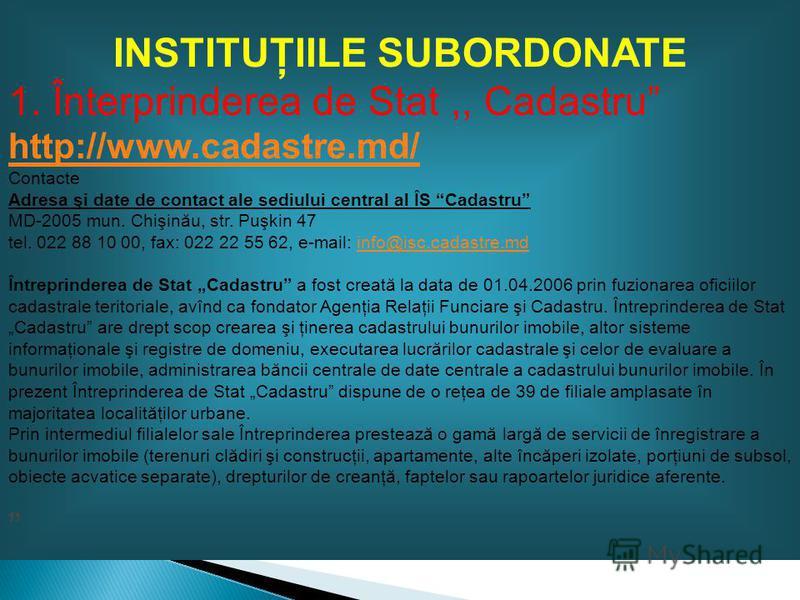 INSTITUŢIILE SUBORDONATE 1. Înterprinderea de Stat,, Cadastru http://www.cadastre.md/ Contacte Adresa şi date de contact ale sediului central al ÎS Cadastru MD-2005 mun. Chişinău, str. Puşkin 47 tel. 022 88 10 00, fax: 022 22 55 62, e-mail: info@isc.