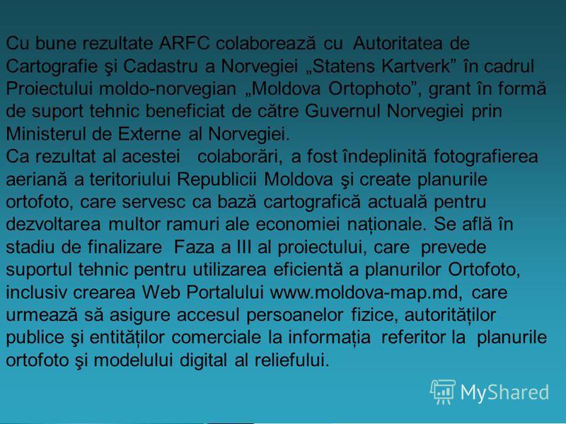 Cu bune rezultate ARFC colaborează cu Autoritatea de Cartografie şi Cadastru a Norvegiei Statens Kartverk în cadrul Proiectului moldo-norvegian Moldova Ortophoto, grant în formă de suport tehnic beneficiat de către Guvernul Norvegiei prin Ministerul