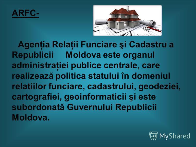 ARFC- Agenţia Relaţii Funciare şi Cadastru a Republicii Moldova este organul administraţiei publice centrale, care realizează politica statului în domeniul relatiilor funciare, cadastrului, geodeziei, cartografiei, geoinformaticii şi este subordonată