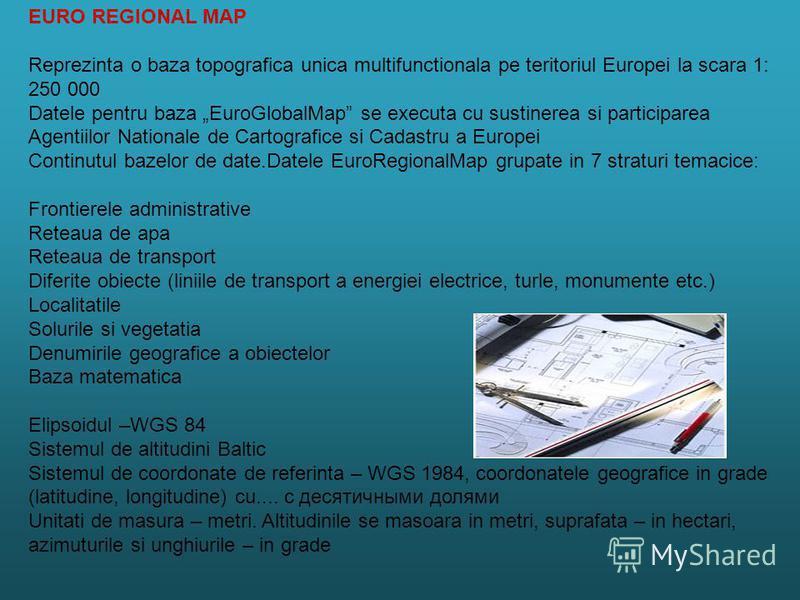 EURO REGIONAL MAP Reprezinta o baza topografica unica multifunctionala pe teritoriul Europei la scara 1: 250 000 Datele pentru baza EuroGlobalMap se executa cu sustinerea si participarea Agentiilor Nationale de Cartografice si Cadastru a Europei Cont