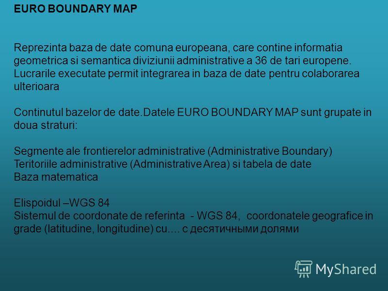EURO BOUNDARY MAP Reprezinta baza de date comuna europeana, care contine informatia geometrica si semantica diviziunii administrative a 36 de tari europene. Lucrarile executate permit integrarea in baza de date pentru colaborarea ulterioara Continutu