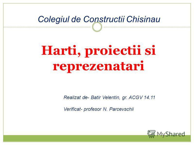 Harti, proiectii si reprezenatari Realizat de- Batir Velentin, gr. ACGV 14.11 Verificat- profesor N. Parcevschii Colegiul de Constructii Chisinau