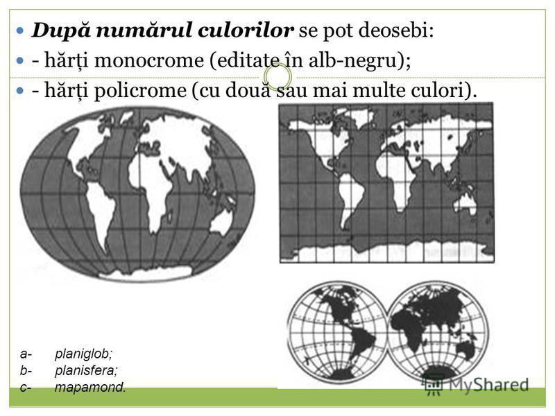 Dup ă num ă rul culorilor se pot deosebi: - h ă rţi monocrome (editate în alb-negru); - h ă rţi policrome (cu dou ă sau mai multe culori). a- planiglob; b- planisfera; c- mapamond.
