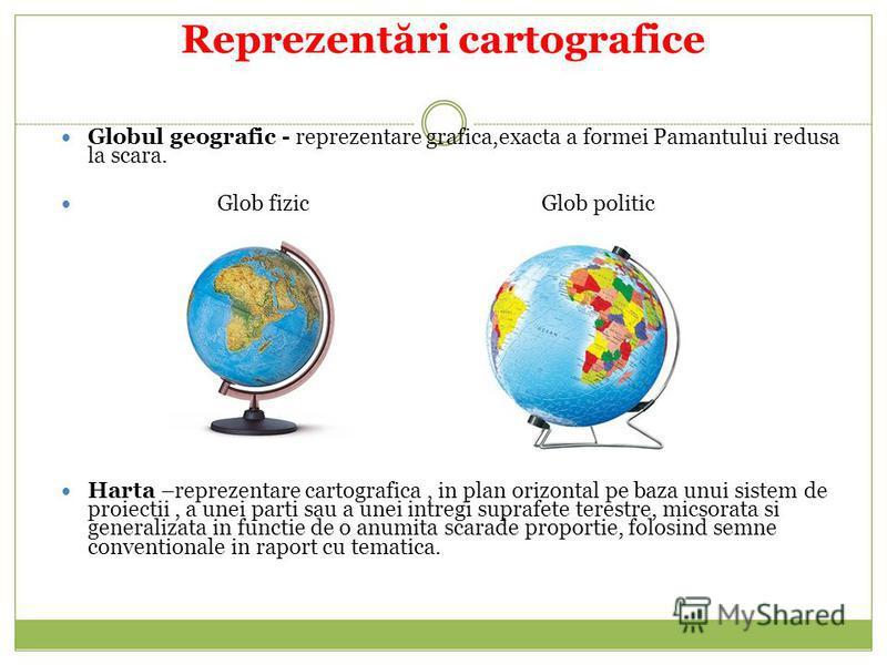 Reprezent ă ri cartografice Globul geografic - reprezentare grafica,exacta a formei Pamantului redusa la scara. Glob fizic Glob politic Harta –reprezentare cartografica, in plan orizontal pe baza unui sistem de proiectii, a unei parti sau a unei intr
