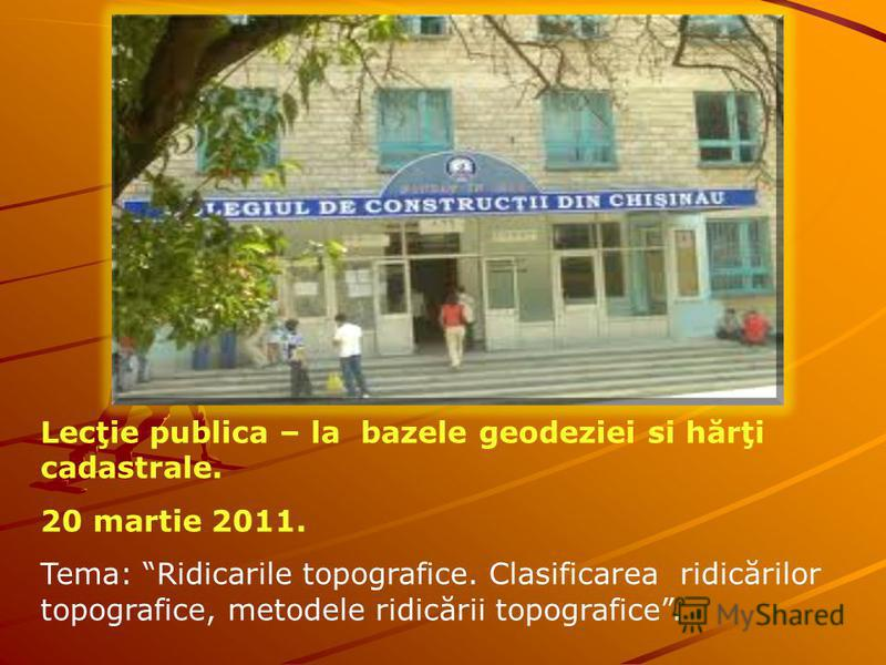 Lecţie publica – la bazele geodeziei si hărţi cadastrale. 20 martie 2011. Tema: Ridicarile topografice. Clasificarea ridicărilor topografice, metodele ridicării topografice.