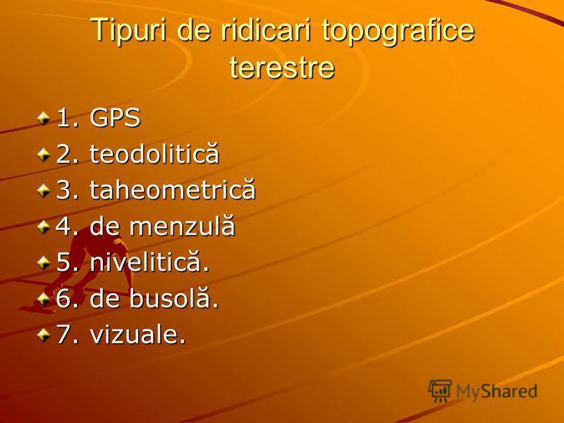 Tipuri de ridicari topografice terestre 1. GPS 2. teodolitică 3. taheometrică 4. de menzulă 5. nivelitică. 6. de busolă. 7. vizuale.