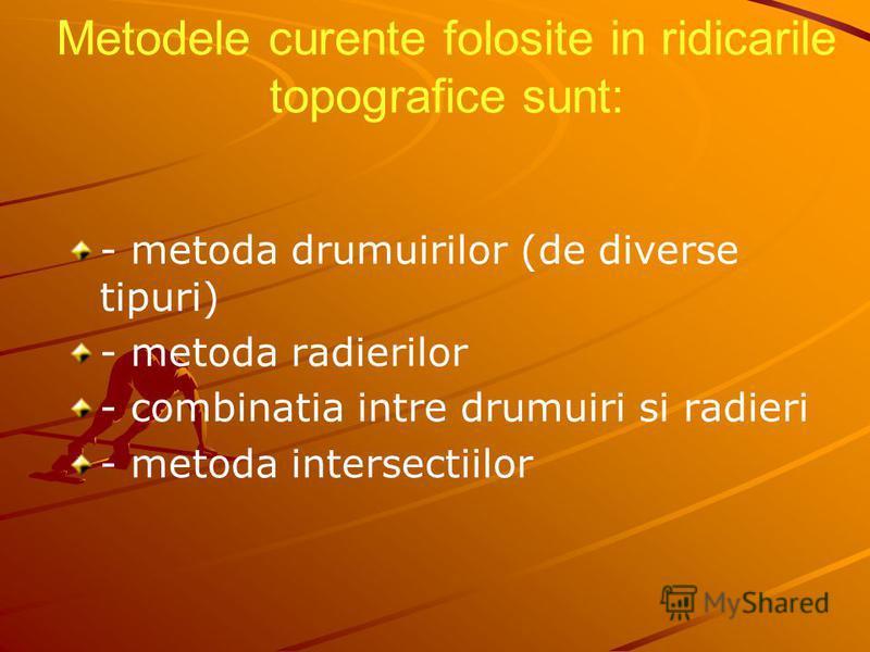 Metodele curente folosite in ridicarile topografice sunt: - metoda drumuirilor (de diverse tipuri) - metoda radierilor - combinatia intre drumuiri si radieri - metoda intersectiilor