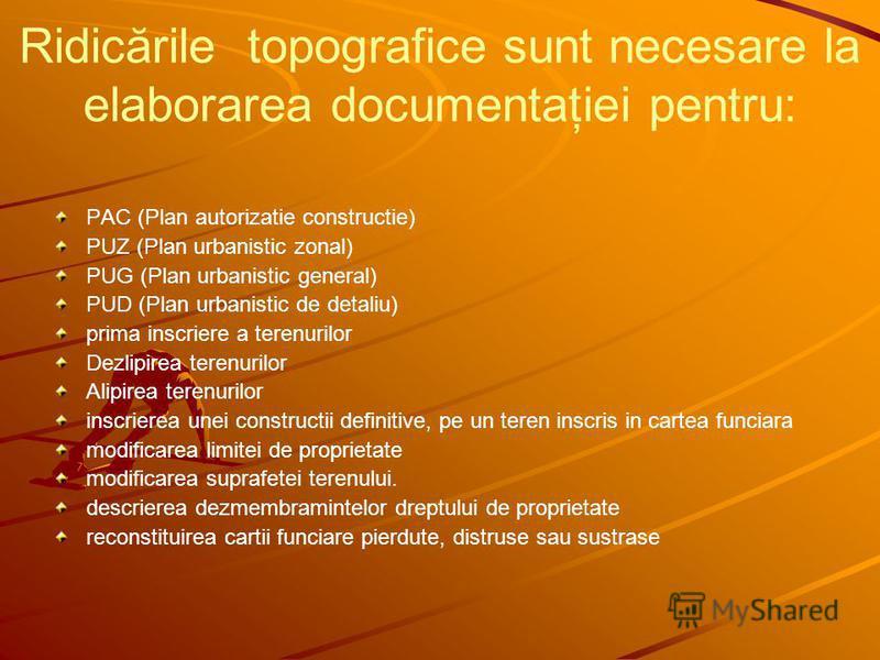 Ridicările topografice sunt necesare la elaborarea documentaţiei pentru: PAC (Plan autorizatie constructie) PUZ (Plan urbanistic zonal) PUG (Plan urbanistic general) PUD (Plan urbanistic de detaliu) prima inscriere a terenurilor Dezlipirea terenurilo