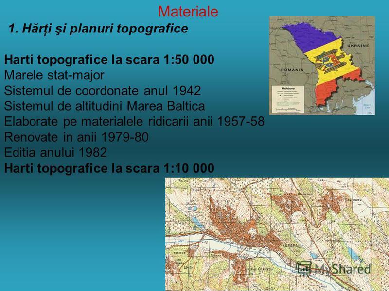 Materiale 1. Hărţi şi planuri topografice Harti topografice la scara 1:50 000 Marele stat-major Sistemul de coordonate anul 1942 Sistemul de altitudini Marea Baltica Elaborate pe materialele ridicarii anii 1957-58 Renovate in anii 1979-80 Editia anul
