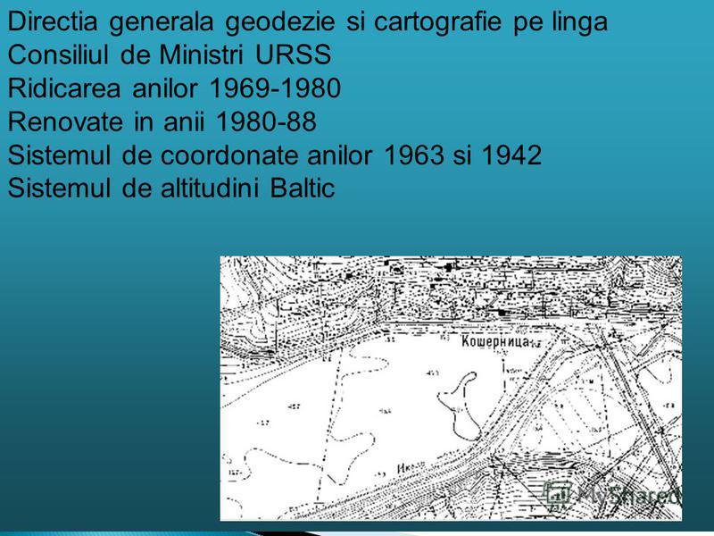 Directia generala geodezie si cartografie pe linga Consiliul de Ministri URSS Ridicarea anilor 1969-1980 Renovate in anii 1980-88 Sistemul de coordonate anilor 1963 si 1942 Sistemul de altitudini Baltic