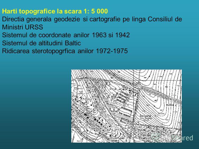 Harti topografice la scara 1: 5 000 Directia generala geodezie si cartografie pe linga Consiliul de Ministri URSS Sistemul de coordonate anilor 1963 si 1942 Sistemul de altitudini Baltic Ridicarea sterotopogrfica anilor 1972-1975