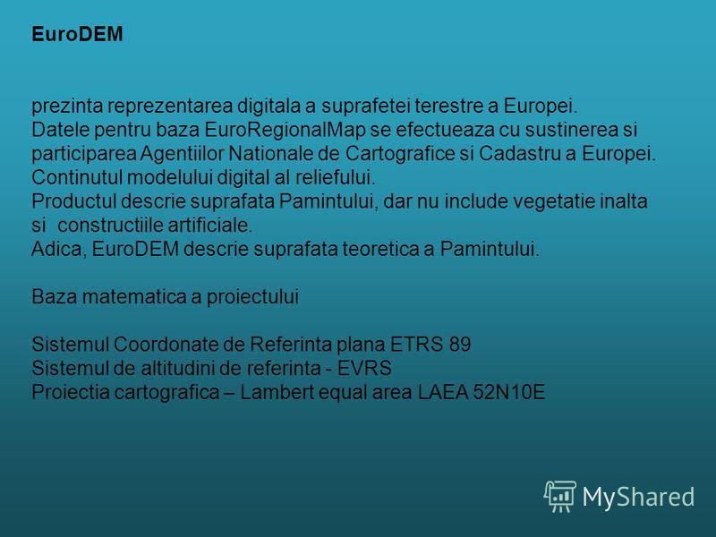 EuroDEM prezinta reprezentarea digitala a suprafetei terestre a Europei. Datele pentru baza EuroRegionalMap se efectueaza cu sustinerea si participarea Agentiilor Nationale de Cartografice si Cadastru a Europei. Continutul modelului digital al relief
