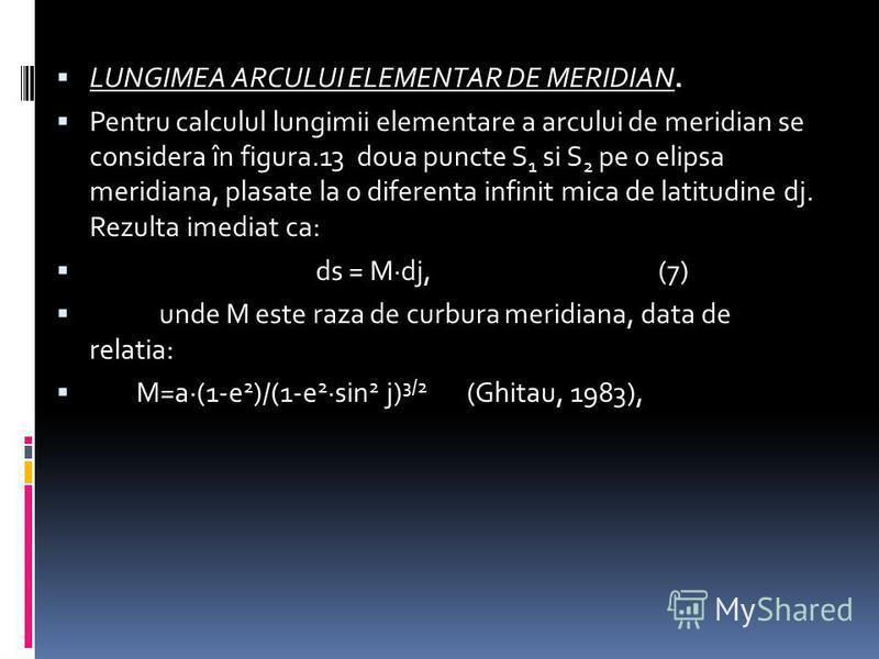LUNGIMEA ARCULUI ELEMENTAR DE MERIDIAN. Pentru calculul lungimii elementare a arcului de meridian se considera în figura.13 doua puncte S 1 si S 2 pe o elipsa meridiana, plasate la o diferenta infinit mica de latitudine dj. Rezulta imediat ca: ds = M