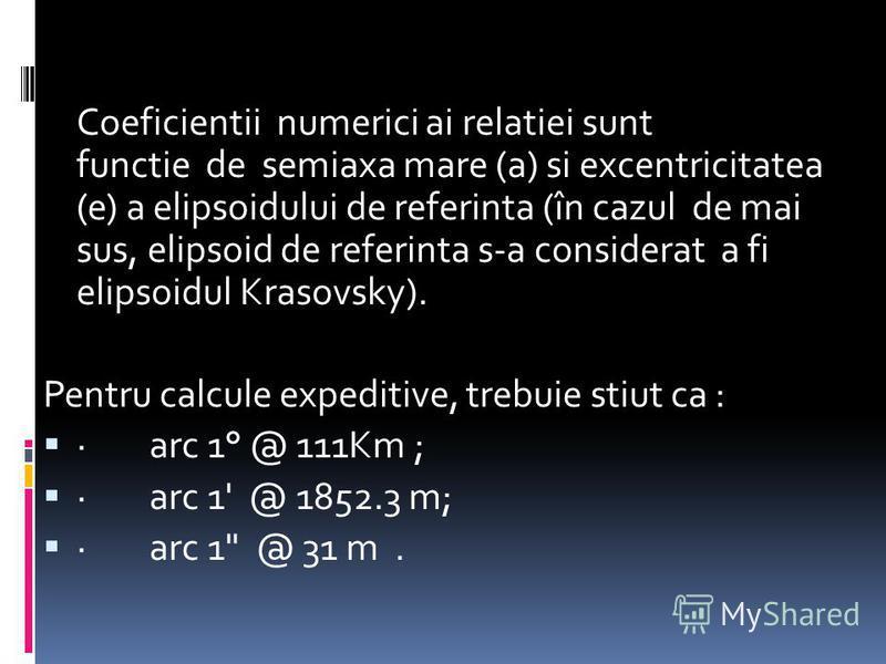 Coeficientii numerici ai relatiei sunt functie de semiaxa mare (a) si excentricitatea (e) a elipsoidului de referinta (în cazul de mai sus, elipsoid de referinta s-a considerat a fi elipsoidul Krasovsky). Pentru calcule expeditive, trebuie stiut ca :