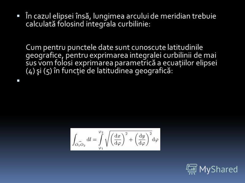 În cazul elipsei îns ă, lungimea arcului de meridian trebuie calculat ă folosind integrala curbilinie: Cum pentru punctele date sunt cunoscute latitudinile geografice, pentru exprimarea integralei curbilinii de mai sus vom folosi exprimarea parametri