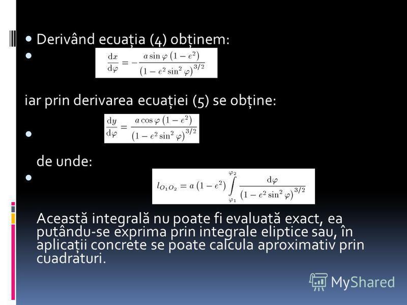 Derivând ecuaţia (4) obţinem: iar prin derivarea ecuaţiei (5) se obţine: de unde: Aceast ă integral ă nu poate fi evaluat ă exact, ea putându-se exprima prin integrale eliptice sau, în aplicaţii concrete se poate calcula aproximativ prin cuadraturi.