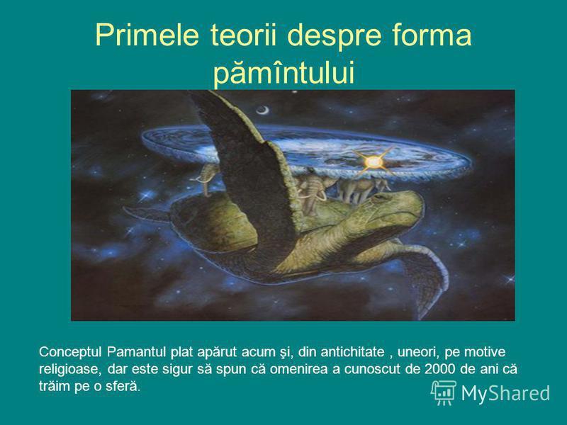 Primele teorii despre forma pămîntului Conceptul Pamantul plat apărut acum şi, din antichitate, uneori, pe motive religioase, dar este sigur să spun că omenirea a cunoscut de 2000 de ani că trăim pe o sferă.