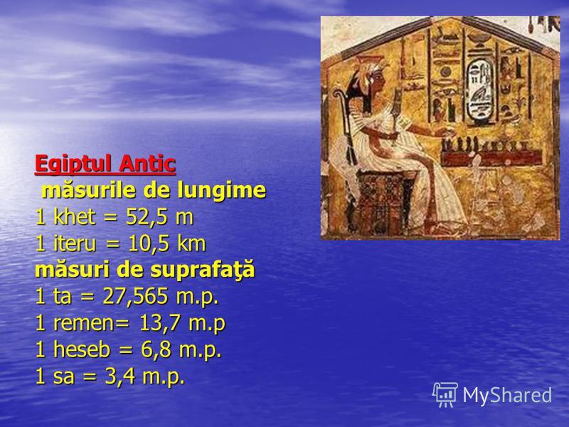 Egiptul Antic măsurile de lungime 1 khet = 52,5 m 1 iteru = 10,5 km măsuri de suprafaţă 1 ta = 27,565 m.p. 1 remen= 13,7 m.p 1 heseb = 6,8 m.p. 1 sa = 3,4 m.p.