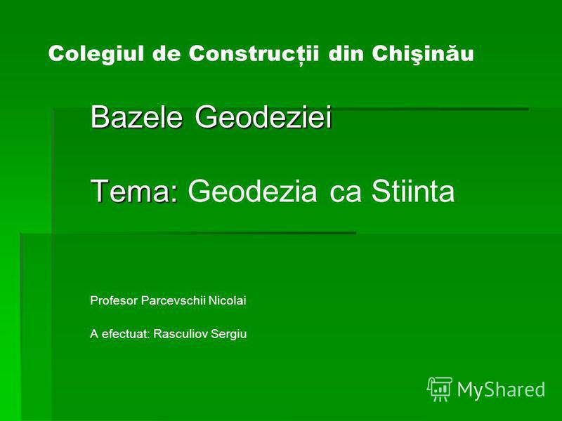 Colegiul de Construcţii din Chişinău Bazele Geodeziei Tema: Tema: Geodezia ca Stiinta Profesor Parcevschii Nicolai A efectuat: Rasculiov Sergiu