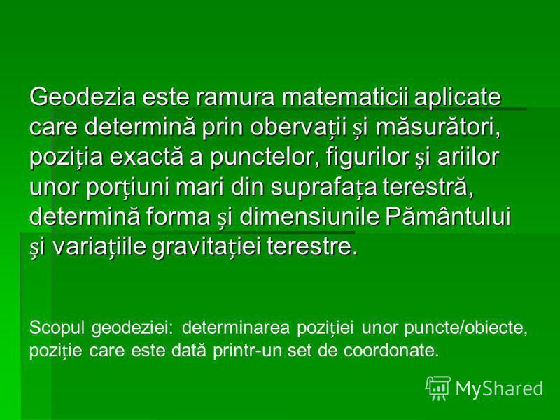 Geodezia este ramura matematicii aplicate care determină prin obervaii i măsurători, poziia exactă a punctelor, figurilor i ariilor unor poriuni mari din suprafaa terestră, determină forma i dimensiunile Pământului i variaiile gravitaiei terestre. Sc