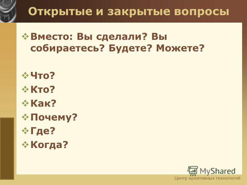 www.themegallery.com Открытые и закрытые вопросы Вместо: Вы сделали? Вы собираетесь? Будете? Можете? Что? Кто? Как? Почему? Где? Когда? Центр креативных технологий
