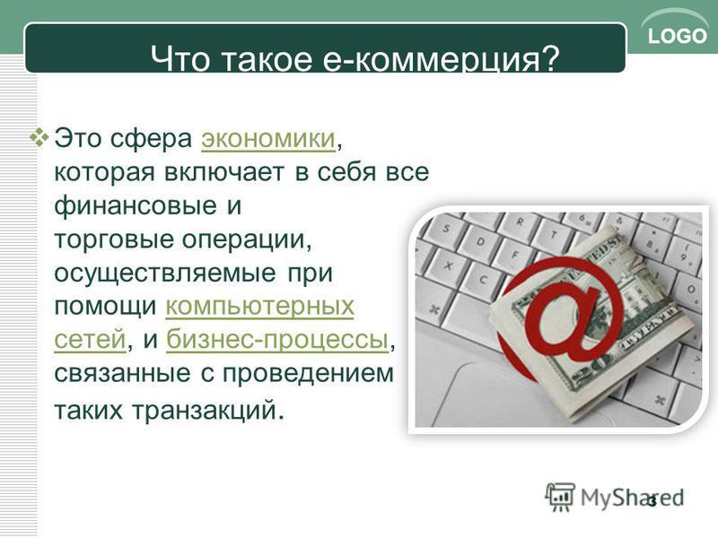 LOGO Что такое е-коммерция? Это сфера экономики, которая включает в себя все финансовые и торговые операции, осуществляемые при помощи компьютерных сетей, и бизнес-процессы, связанные с проведением таких транзакций.экономики компьютерных сетей бизнес