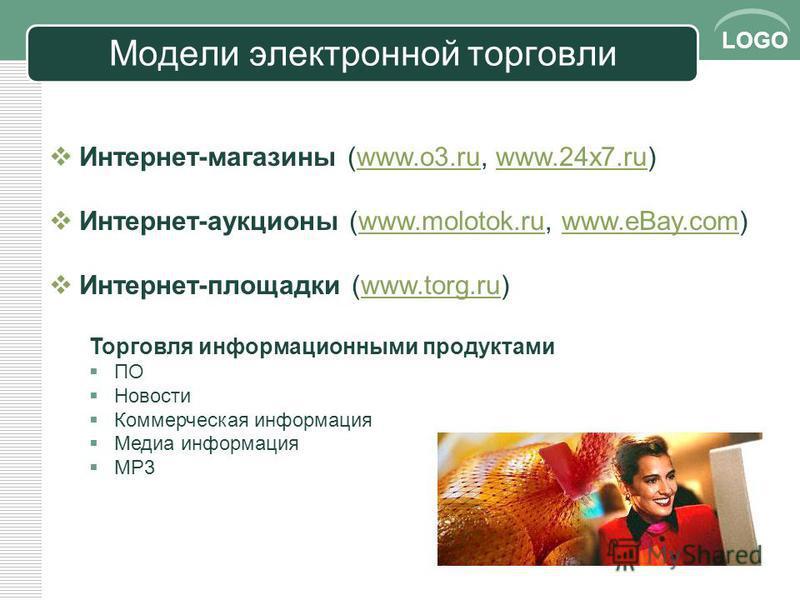 LOGO Модели эээлектронной торговли Интернет-магазины (www.o3.ru, www.24x7.ru)www.o3.ruwww.24x7. ru Интернет-аукционы (www.molotok.ru, www.eBay.com)www.molotok.ruwww.eBay.com Интернет-площадки (www.torg.ru)www.torg.ru Торговля информационными продукта