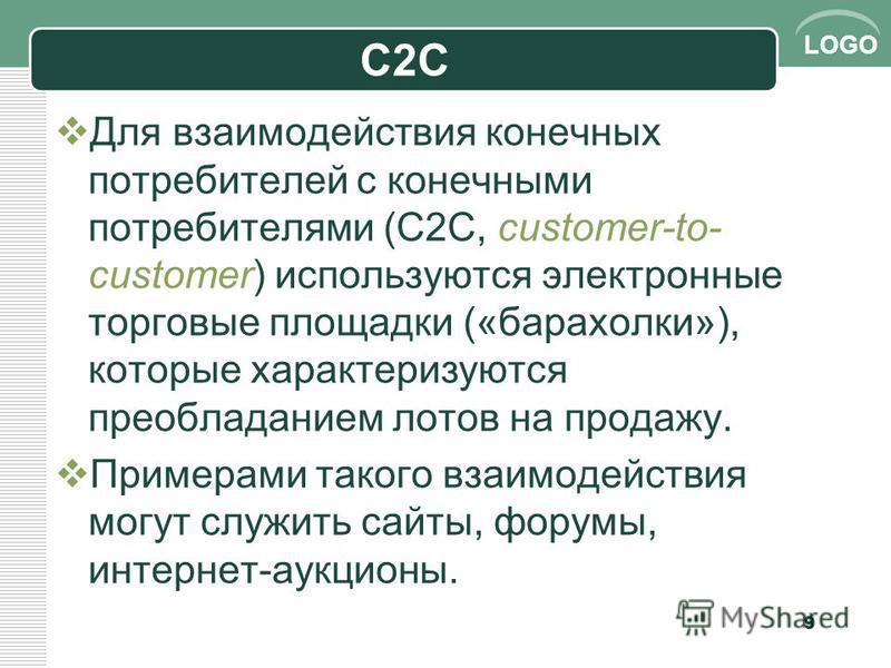 LOGO С2С Для взаимодействия конечных потребителей с конечными потребителями (C2C, customer-to- customer) используются электронные торговые площадки («барахолки»), которые характеризуются преобладанием лотов на продажу. Примерами такого взаимодействия