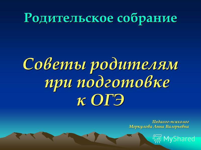 Родительское собрание Советы родителям при подготовке к ОГЭ Педагог-психолог Меркулова Анна Валерьевна