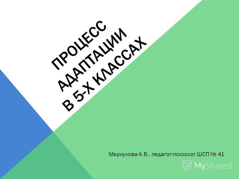 ПРОЦЕСС АДАПТАЦИИ В 5-Х КЛАССАХ Меркулова А.В., педагог-психолог ШСП 41