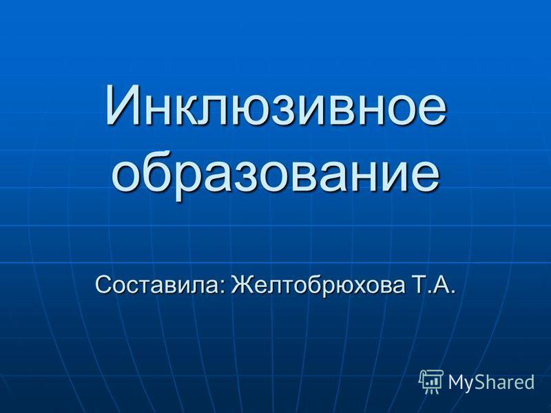 Инклюзивное образование Составила: Желтобрюхова Т.А.
